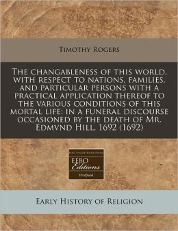 The changableness of this world, with respect to nations, families, and particular persons with a practical application thereof to the various conditions of this mortal life: in a funeral discourse occasioned by the death of Mr. Edmvnd Hill, 1692 (1692)