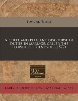 A briefe and pleasant discourse of duties in mariage, called the flower of Friendship (1577)