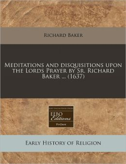 Meditations and disquisitions upon the Lords Prayer by Sr. Richard Baker ... (1637)