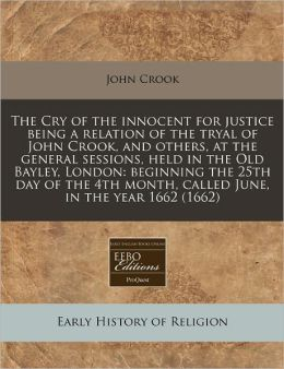 The Cry of the innocent for justice being a relation of the tryal of John Crook, and others, at the general sessions, held in the Old Bayley, London: beginning the 25th day of the 4th month, called June, in the Year 1662 (1662)