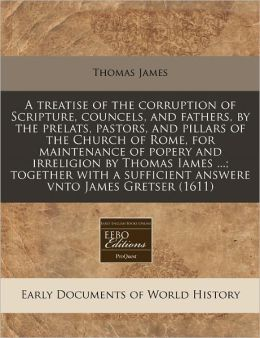 A treatise of the corruption of Scripture, councels, and fathers, by the prelats, pastors, and pillars of the Church of Rome, for maintenance of popery and irreligion by Thomas Iames ... ; together with a sufficient answere vnto James Gretser (1611)