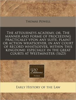 The attourneys academy, or, the manner and forme of proceeding practically vpon any suite, plaint or action whatsoever, in any court of record whatsoever, within this kingdome: especially in the great courts at Westminster (1623)