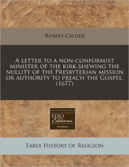 A letter to a non-conformist minister of the kirk shewing the nullity of the Presbyterian mission or authority to preach the Gospel. (1677)