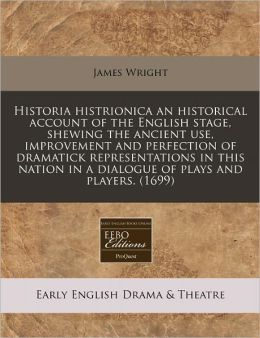 Historia histrionica an historical account of the English stage, shewing the ancient use, improvement and perfection of dramatick representations in this nation in a dialogue of plays and Players. (1699)