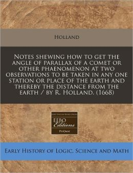 Notes shewing how to get the angle of parallax of a comet or other phaenomenon at two observations to be taken in any one station or place of the earth and thereby the distance from the earth / by R. Holland. (1668)