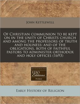 Of Christian communion to be kept on in the unity of Christs church and among the professors of truth and holiness: and of the obligations, both of faithful pastors to administer orthodox and holy Offices (1693)