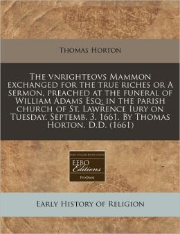 The vnrighteovs Mammon exchanged for the true riches or A sermon, preached at the funeral of William Adams Esq; in the parish church of St. Lawrence Iury on Tuesday. Septemb. 3. 1661. by Thomas Horton. D. D. (1661)