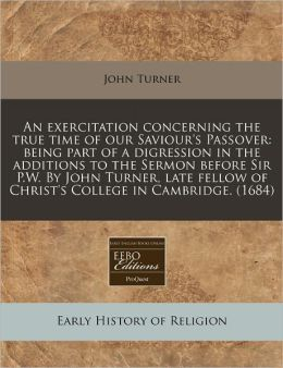An exercitation concerning the true time of our Saviour's Passover: being part of a digression in the additions to the Sermon before Sir P. W. by John Turner, late fellow of Christ's College in Cambridge. (1684)