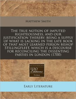 The true notion of imputed righteousness, and our justification thereby; being a supply of what Is lacking in the late book of that most learned person bishop Stillingfleet, which Is a discourse for reconciling the dissenting parties in London (1700)