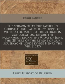 The Sermon That The Father In Christ, Hugh Latimer, Byshoppe Of Worcester, Made To The Clergie In Conuocation, Before The Parlyament Began, The 9. Day Of June, The .28. Yere Of The Reygne Of Our Soueraygne Lorde Kynge Henry The .Viii. (1537)