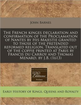 The French Kinges Declaration And Confirmation Of The Proclamation Of Nantes By His Majestie Granted To Those Of The Pretended Reformed Religion. Translated Out Of The Coppie Printed At Paris By Francis Du Carroy And Thomas Menard, By J.B. (1613)