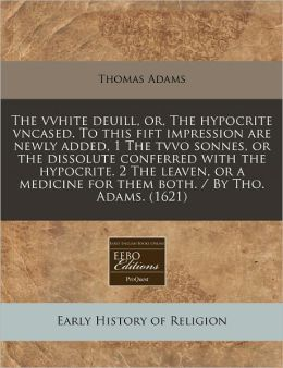 The Vvhite Deuill, Or, The Hypocrite Vncased. To This Fift Impression Are Newly Added, 1 The Tvvo Sonnes, Or The Dissolute Conferred With The Hypocrite. 2 The Leaven, Or A Medicine For Them Both. / By Tho. Adams. (1621)