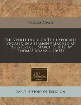 The Vvhite Deuil, Or The Hypocrite Vncased In A Sermon Preached At Pauls Crosse, March 7. 1612. By Thomas Adams ... (1614)