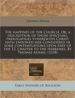 The Happines Of The Church. Or, A Description Of Those Spirituall Prerogatiues Vvherewith Christ Hath Endowed Her Considered In Some Contemplations Upon Part Of The 12. Chapter To The Hebrewes. By Thomas Adams. (1618)