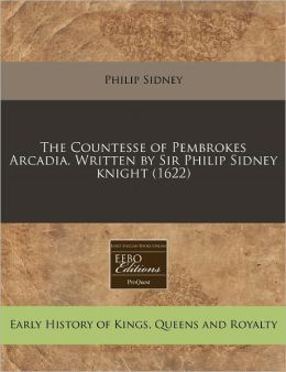 The Countesse Of Pembrokes Arcadia. Written By Sir Philip Sidney Knight (1622)
