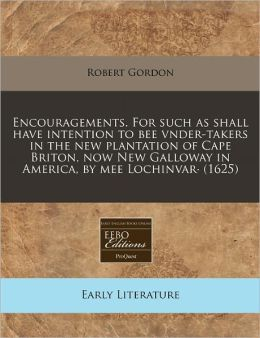 Encouragements. For such as shall have intention to bee vnder-takers in the new plantation of Cape Briton, now New Galloway in America, by mee Lochinvar (1625)