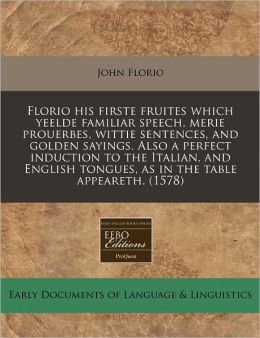 Florio His Firste Fruites Which Yeelde Familiar Speech, Merie Prouerbes, Wittie Sentences, And Golden Sayings. Also A Perfect Induction To The Italian, And English Tongues, As In The Table Appeareth. (1578)