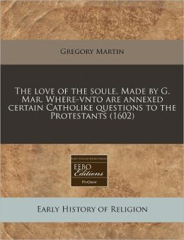 The Love Of The Soule. Made By G. Mar. Where-Vnto Are Annexed Certain Catholike Questions To The Protestants (1602)