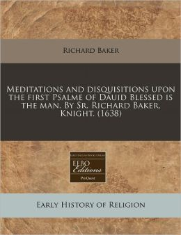 Meditations And Disquisitions Upon The First Psalme Of Dauid Blessed Is The Man. By Sr. Richard Baker, Knight. (1638)