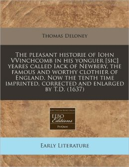 The Pleasant Historie Of Iohn Vvinchcomb In His Yonguer [Sic] Yeares Called Iack Of Newbery, The Famous And Worthy Clothier Of England. Now The Tenth Time Imprinted, Corrected And Enlarged By T.D. (1637)