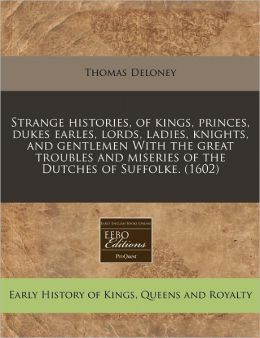 Strange Histories, Of Kings, Princes, Dukes Earles, Lords, Ladies, Knights, And Gentlemen With The Great Troubles And Miseries Of The Dutches Of Suffolke. (1602)