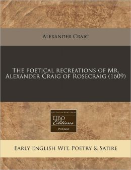The Poetical Recreations Of Mr. Alexander Craig Of Rosecraig (1609)