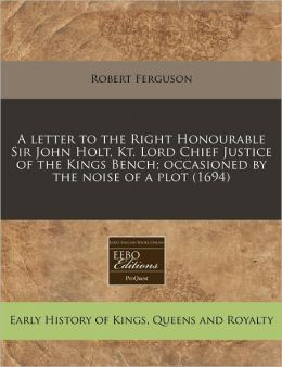 A Letter to the Right Honourable Sir John Holt, Kt. Lord Chief Justice of the Kings Bench; Occasioned by the Noise of a Plot (1694)