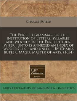 The English Grammar, Or The Institution Of Letters, Syllables, And Woords In The English Tung Wher'Unto Is Annexed An Index Of Woords Lik' And Unlik'. By Charls Butler, Magd. Master Of Arts. (1634)