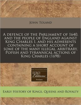 A Defence of the Parliament of 1640. and the People of England Against King Charles I. and His Adherents Containing a Short Account of Some of the M