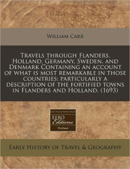 Travels Through Flanders, Holland, Germany, Sweden, and Denmark Containing an Account of What Is Most Remarkable in Those Countries: Particularly a De