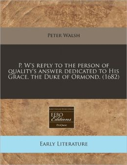 P. W's Reply to the Person of Quality's Answer Dedicated to His Grace, the Duke of Ormond. (1682)