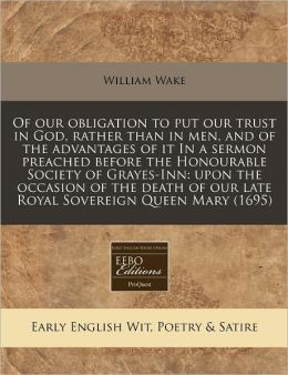 Of Our Obligation to Put Our Trust in God, Rather Than in Men, and of the Advantages of It in a Sermon Preached Before the Honourable Society of Graye