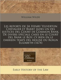 Les Reports de Sr Henry Yelverton Chevalier Et Barrt Jades Un Des Justices del Court de Common Bank. de Divers Speciall Cases En Le Court del Bank Le