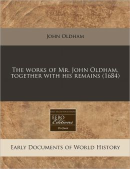 The Works of Mr. John Oldham, Together with His Remains (1684)