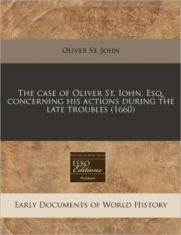 The Case of Oliver St. Iohn, Esq. Concerning His Actions During the Late Troubles (1660)