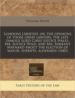 Londons Liberties: Or, the Opinions of Those Great Lawyers, the Late Famous Lord Chief Justice Hales, Mr. Justice Wild, and Mr. Serjeant