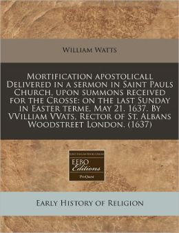 Mortification Apostolicall Delivered in a Sermon in Saint Pauls Church, Upon Summons Received for the Crosse: On the Last Sunday in Easter Terme, May