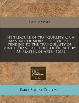 The Treasure of Tranquillity. or a Manuall of Morall Discourses Tending to the Tranquillity of Minde. Translated Out of French by I.M. Master of Arts.