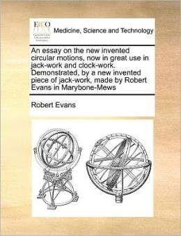 An essay on the new invented circular motions, now in great use in jack-work and clock-work. Demonstrated, by a new invented piece of jack-work, made by Robert Evans in Marybone-Mews