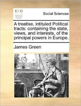 A treatise, intituled Political tracts: containing the state, views, and interests, of the principal powers in Europe.