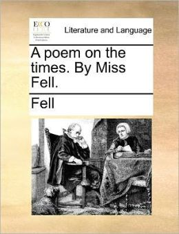 A poem on the times. By Miss Fell.