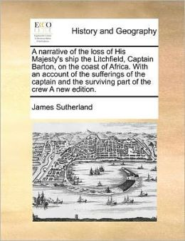 A narrative of the loss of His Majesty's ship the Litchfield, Captain Barton, on the coast of Africa. With an account of the sufferings of the captain and the surviving part of the crew A new edition.