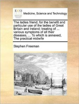 The ladies friend; for the benefit and particular use of the ladies of Great Britain and Ireland; treating of ... various symptoms of all their diseases, ... To which is annexed, The practical midwife