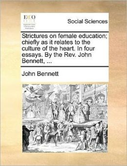 Strictures on female education; chiefly as it relates to the culture of the heart. In four essays. By the Rev. John Bennett, ...