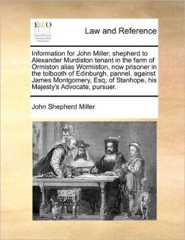 Information for John Miller, shepherd to Alexander Murdiston tenant in the farm of Ormiston alias Wormiston, now prisoner in the tolbooth of Edinburgh, pannel, against James Montgomery, Esq; of Stanhope, his Majesty's Advocate, pursuer.