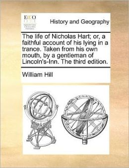 The life of Nicholas Hart; or, a faithful account of his lying in a trance. Taken from his own mouth, by a gentleman of Lincoln's-Inn. The third edition.
