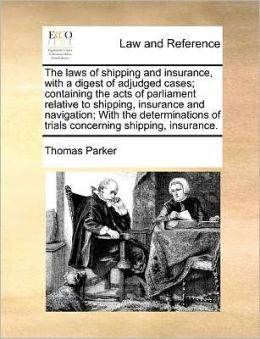The laws of shipping and insurance, with a digest of adjudged cases; containing the acts of parliament relative to shipping, insurance and navigation; With the determinations of trials concerning shipping, insurance.
