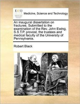 An inaugural dissertation on fractures. Submitted to the examination of the Rev. John Ewing, S.S.T.P. provost, the trustees and medical faculty of the University of Pennsylvania.