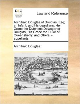 Archibald Douglas of Douglas, Esq; an infant, and his guardians, Her Grace the Dutchess Dowager of Douglas, His Grace the Duke of Queensberry, and others, - appellants.