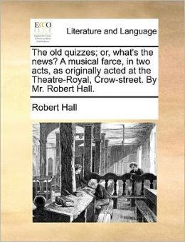 The old quizzes; or, what's the news? A musical farce, in two acts, as originally acted at the Theatre-Royal, Crow-street. By Mr. Robert Hall.